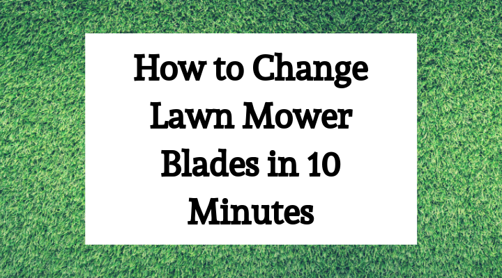 How to Change your Lawn Mower Blades in Less Than 10 Minutes